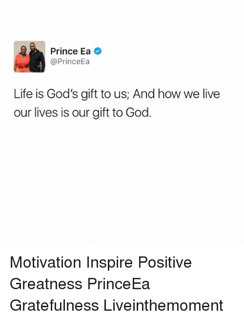 God, Life, and Memes: Prince Ea  @Prince  Life is God's gift to us; And how we live  our lives is our gift to God Motivation Inspire Positive Greatness PrinceEa Gratefulness Liveinthemoment