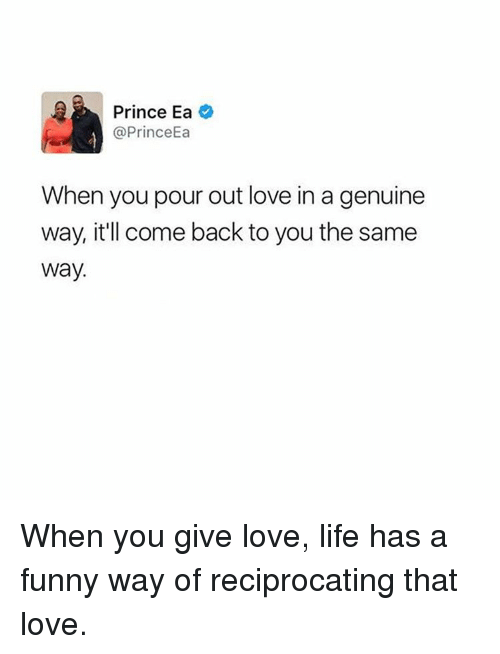 Funny, Life, and Love: Prince Ea  @PrinceEa  When you pour out love in a genuine  way, it'll come back to you the same  Way. When you give love, life has a funny way of reciprocating that love.