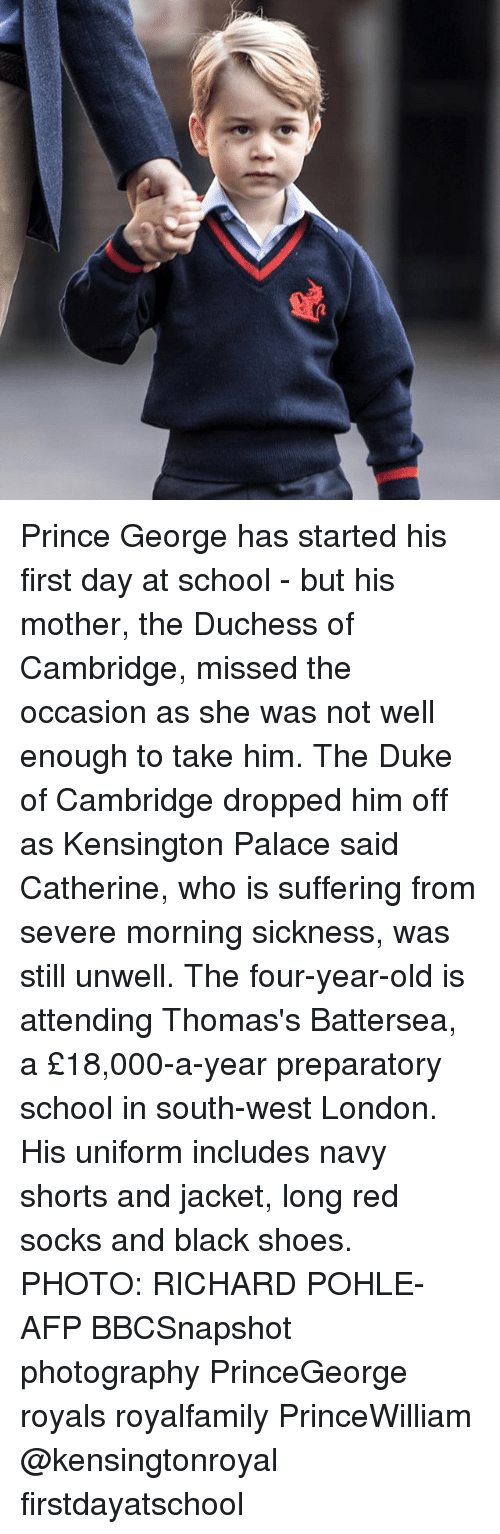 Memes, Prince, and School: Prince George has started his first day at school - but his mother, the Duchess of Cambridge, missed the occasion as she was not well enough to take him. The Duke of Cambridge dropped him off as Kensington Palace said Catherine, who is suffering from severe morning sickness, was still unwell. The four-year-old is attending Thomas's Battersea, a £18,000-a-year preparatory school in south-west London. His uniform includes navy shorts and jacket, long red socks and black shoes. PHOTO: RICHARD POHLE-AFP BBCSnapshot photography PrinceGeorge royals royalfamily PrinceWilliam @kensingtonroyal firstdayatschool