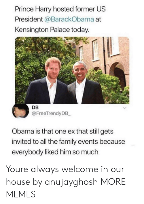 Dank, Family, and Memes: Prince Harry hosted former US  President @BarackObama at  Kensington Palace today.  DB  @FreeTrendyDB  Obama is that one ex that still gets  invited to all the family events because  everybody liked him so much Youre always welcome in our house by anujayghosh MORE MEMES
