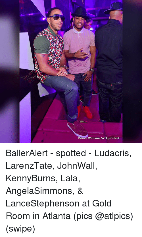 Ludacris, Memes, and Prince: Prince Williams/ATLpics.Net BallerAlert - spotted - Ludacris, LarenzTate, JohnWall, KennyBurns, Lala, AngelaSimmons, & LanceStephenson at Gold Room in Atlanta (pics @atlpics) (swipe)