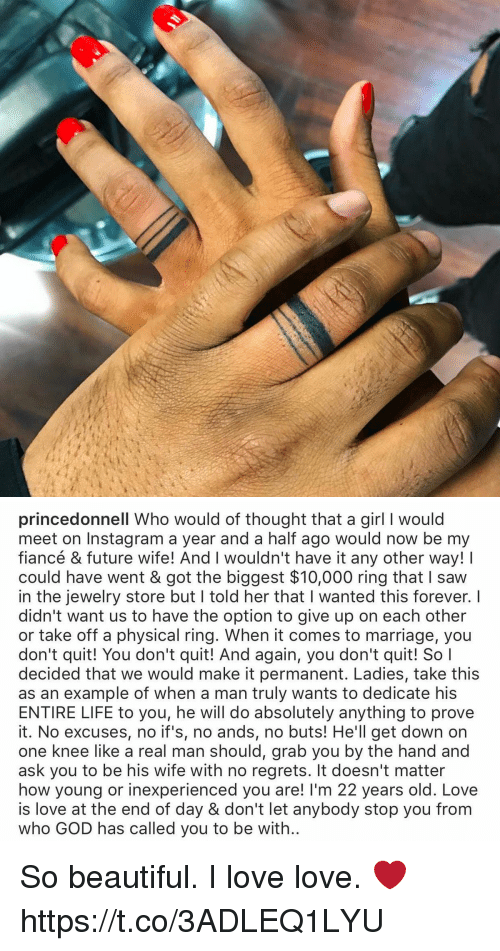Beautiful, Future, and God: princedonnell Who would of thought that a girl I would  meet on Instagram a year and a half ago would now be my  fiancé & future wife! And I wouldn't have it any other way!  could have went & got the biggest $10,000 ring that saw  in the jewelry store but l told her that l wanted this forever. I  didn't want us to have the option to give up on each other  or take off a physical ring. When it comes to marriage, you  don't quit! You don't quit! And again, you don't quit! So I  decided that we would make it permanent. Ladies, take this  as an example of when a man truly wants to dedicate his  ENTIRE LIFE to you, he will do absolutely anything to prove  it. No excuses, no if's, no ands, no buts! He'll get down on  one knee like a real man should, grab you by the hand and  ask you to be his wife with no regrets. It doesn't matter  how young or inexperienced you are! l'm 22 years old. Love  is love at the end of day & don't let anybody stop you from  who GOD has called you to be with So beautiful. I love love. ❤️ https://t.co/3ADLEQ1LYU