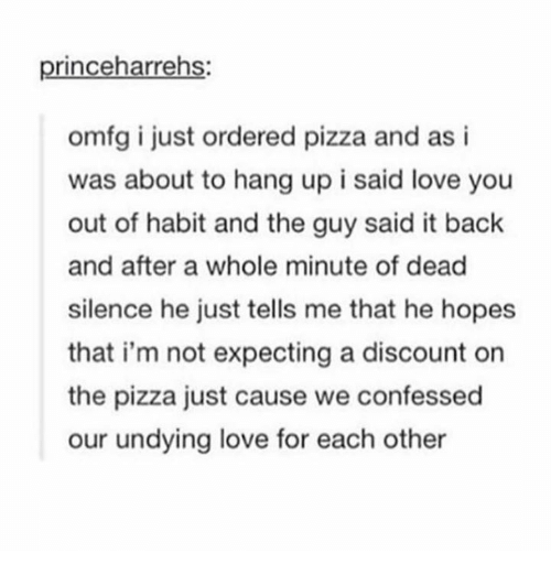 Love, Pizza, and Humans of Tumblr: princeharrehs:  omfg i just ordered pizza and as i  was about to hang up i said love you  out of habit and the guy said it back  and after a whole minute of dead  silence he just tells me that he hopes  that i'm not expecting a discount on  the pizza just cause we confessed  our undying love for each other