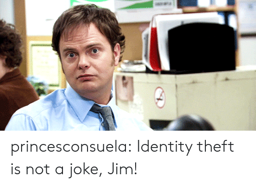 Tumblr, Blog, and Http: princesconsuela: Identity theft is not a joke, Jim!
