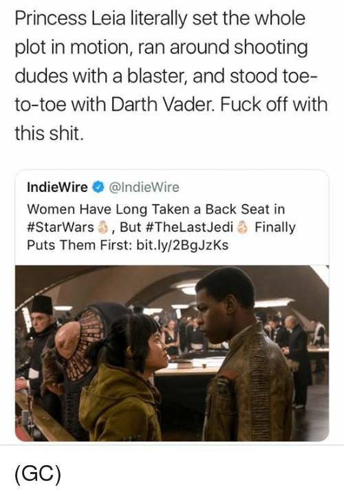 Darth Vader, Memes, and Princess Leia: Princess Leia literally set the whole  plot in motion, ran around shooting  dudes with a blaster, and stood toe-  to-toe with Darth Vader. Fuck off with  this shit.  IndieWire@lndieWire  Women Have Long Taken a Back Seat in  #Starwars-, But #TheLastJedi o Finally  Puts Them First: bit.ly/2BgJzKs (GC)