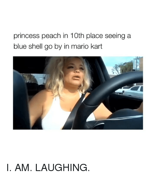 Mario Kart, Mario, and Blue: princess peach in 10th place seeing a  blue shell go by in mario kart I. AM. LAUGHING.