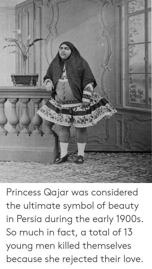 Love, Princess, and Persia: Princess Qajar was considered the ultimate symbol of beauty in Persia during the early 1900s. So much in fact, a total of 13 young men killed themselves because she rejected their love.