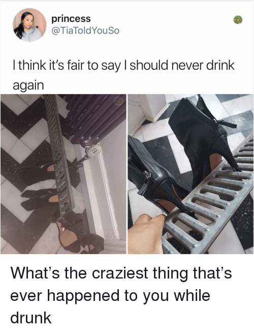 Drunk, Memes, and Princess: princess  @TiaToldYouSo  I think it's fair to say I should never drink  again What's the craziest thing that's ever happened to you while drunk