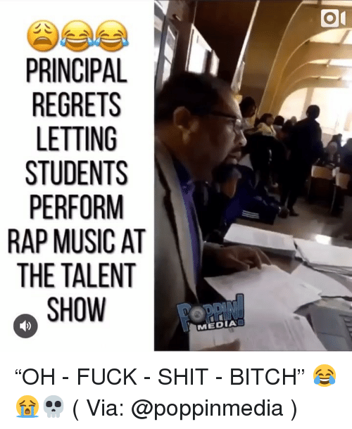 "Bitch, Memes, and Music: PRINCIPAL  LETTING  PERFORM  RAP MUSIC AT  THE TALENT  SHOW  MEDIA ""OH - FUCK - SHIT - BITCH"" 😂😭💀 ( Via: @poppinmedia )"
