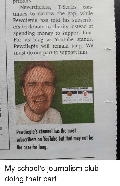 Club, Money, and The Gap: printers  Nevertheless, T-Series con-  tinues to narrow the gap, while  Pewdiepie has told his subscrib-  ers to donate to charity instead of  spending money to support him.  For as long as Youtube stands,  Pewdiepie will remain king. We  must do our part to support him.  Pewdiepie's channel has the most  subscribers on YouTube but that may not be  the case for long.
