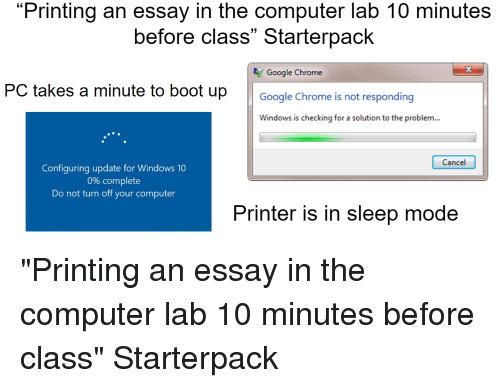 """Chrome, Google, and Starter Packs: """"Printing an essay in the computer lab 10 minutes  before class"""" Starterpack  13  Google Chrome  PC takes a minute to boot upGoogle Chrome is not responding  Windows is checking for a solution to the problem...  Cancel  Configuring update for Windows 10  0% complete  Do not turn off your computer  Printer is in sleep mode"""