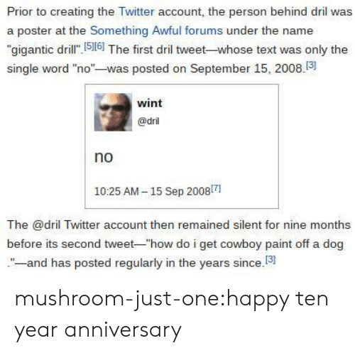"Target, Tumblr, and Twitter: Prior to creating the Twitter account, the person behind dril was  a poster at the Something Awful forums under the name  ""gigantic dril 516] The first dril tweet-whose text was only the  single word ""no""-was posted on September 15, 2008.3  wint  @dril  no  1025 AM-15 Sep 20081  The @dril Twitter account then remained silent for nine months  before its second tweet-""how do i get cowboy paint off a dog  -and has posted regularly in the years since.13 mushroom-just-one:happy ten year anniversary"