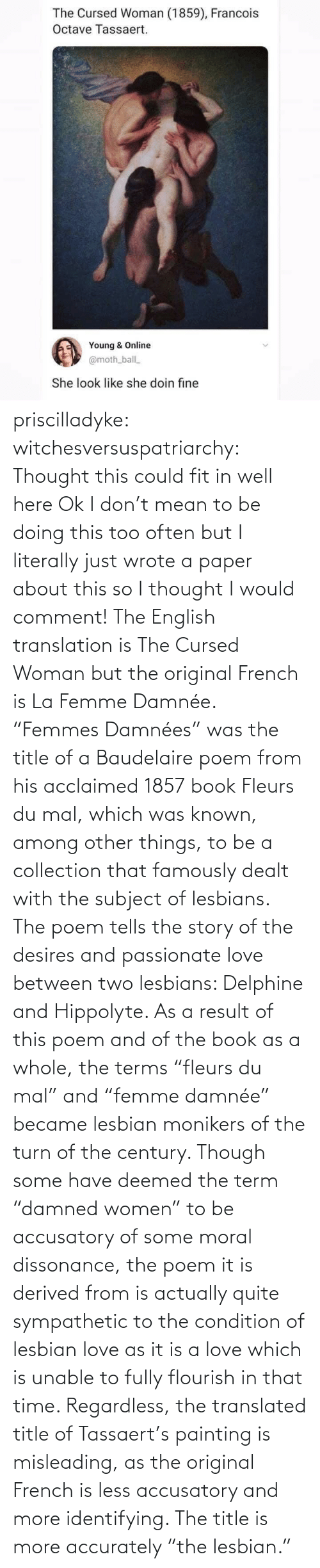 "Love, Tumblr, and Blog: priscilladyke:  witchesversuspatriarchy: Thought this could fit in well here   Ok I don't mean to be doing this too often but I literally just wrote a paper about this so I thought I would comment! The English translation is The Cursed Woman but the original French is La Femme Damnée. ""Femmes Damnées"" was the title of a Baudelaire poem from his acclaimed 1857 book Fleurs du mal, which was known, among other things, to be a collection that famously dealt with the subject of lesbians. The poem tells the story of the desires and passionate love between two lesbians:  Delphine and Hippolyte. As a result of this poem and of the book as a whole, the terms ""fleurs du mal"" and ""femme damnée"" became lesbian monikers of the turn of the century. Though some have deemed the term ""damned women"" to be accusatory of some moral dissonance, the poem it is derived from is actually quite sympathetic to the condition of lesbian love as it is a love which is unable to fully flourish in that time. Regardless, the translated title of Tassaert's painting is misleading, as the original French is less accusatory and more identifying. The title is more accurately ""the lesbian."""