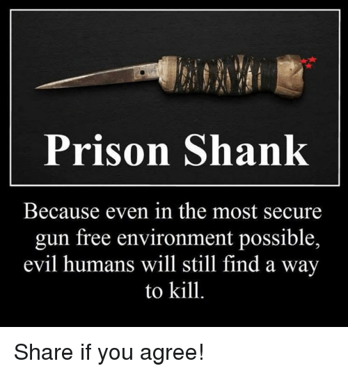 Memes, Prison, and Free: Prison Shank  Because even in the most secure  gun free environment possible,  evil humans will still find a way  to kill. Share if you agree!