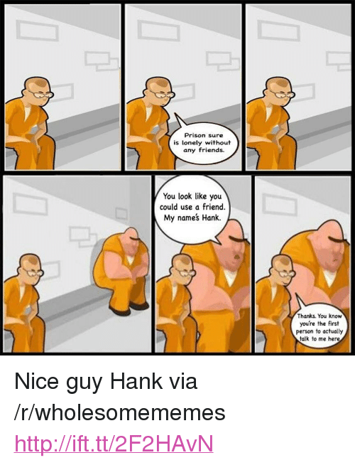 """Friends, Prison, and Http: Prison sure  is lonely without  any friends.  You look like you  could use a friend.  My names Hank.  Thanks. You know  you're the first  person to actually  talk to me here <p>Nice guy Hank via /r/wholesomememes <a href=""""http://ift.tt/2F2HAvN"""">http://ift.tt/2F2HAvN</a></p>"""