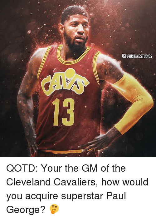 Cleveland Cavaliers, Memes, and Paul George: PRISTINESTUDIOS QOTD: Your the GM of the Cleveland Cavaliers, how would you acquire superstar Paul George? 🤔
