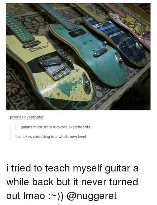 Lmao, Memes, and Guitar: privatesinvestigator  guitars made from recycled skateboards.  this takes shredding to a whole new level i tried to teach myself guitar a while back but it never turned out lmao :~)) @nuggeret
