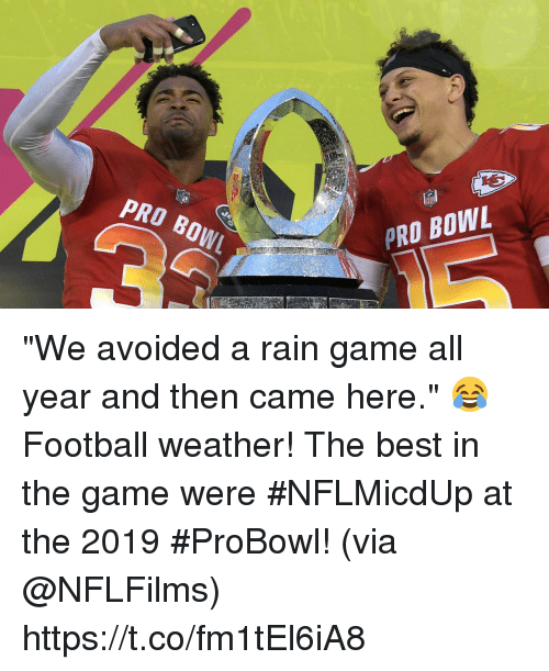"Football, Memes, and The Game: PRO BOW  PRO BOWL ""We avoided a rain game all year and then came here."" 😂  Football weather! The best in the game were #NFLMicdUp at the 2019 #ProBowl! (via @NFLFilms) https://t.co/fm1tEl6iA8"