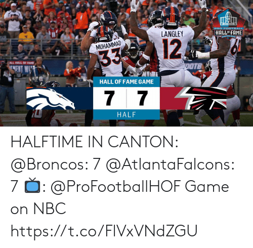 Fam, Football, and Memes: PRO FOOTBALL  LANGLEY  HALL OF FAME  12  BANTON OHIe  MUHAMMAD  33  ALL HALL OF FAM  ENT  OOTB  HALL OF FAME GAME  7 7  HALF HALFTIME IN CANTON:  @Broncos: 7 @AtlantaFalcons: 7  📺: @ProFootballHOF Game on NBC https://t.co/FlVxVNdZGU