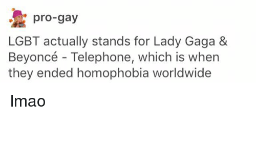 Lady Gaga, Lgbt, and Memes: pro-gay  LGBT actually stands for Lady Gaga &  Beyoncé Telephone, which is when  they ended homophobia worldwide lmao