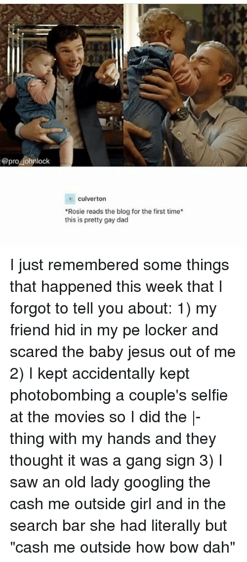 """Dad, Jesus, and Memes: @pro johnlock  culverton  """"Rosie reads the blog for the first time  this is pretty gay dad I just remembered some things that happened this week that I forgot to tell you about: 1) my friend hid in my pe locker and scared the baby jesus out of me 2) I kept accidentally kept photobombing a couple's selfie at the movies so I did the 