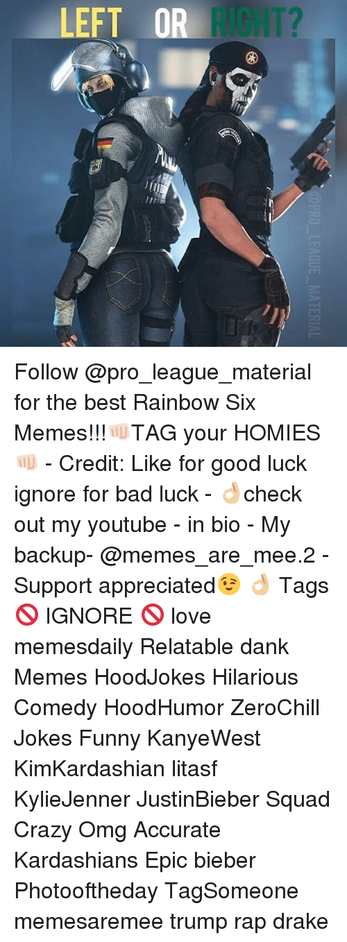Memes, Bad Luck, and 🤖: PRO LEAGUE MATERIAL Follow @pro_league_material for the best Rainbow Six Memes!!!👊🏻TAG your HOMIES👊🏻 - Credit: Like for good luck ignore for bad luck - 👌🏼check out my youtube - in bio - My backup- @memes_are_mee.2 - Support appreciated😉 👌🏼 Tags 🚫 IGNORE 🚫 love memesdaily Relatable dank Memes HoodJokes Hilarious Comedy HoodHumor ZeroChill Jokes Funny KanyeWest KimKardashian litasf KylieJenner JustinBieber Squad Crazy Omg Accurate Kardashians Epic bieber Photooftheday TagSomeone memesaremee trump rap drake