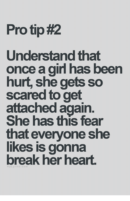 Girls, Relationships, and Scare: Pro tip#2  Understand that  once a girl has been  hurt, she gets so  scared to get  attached again.  She has this fear  that everyone she  likes is gonna  break her heart.