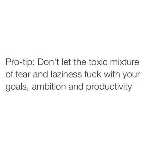 Goals, Fuck, and Pro: Pro-tip: Don't let the toxic mixture  of fear and laziness fuck with your  goals, ambition and productivity