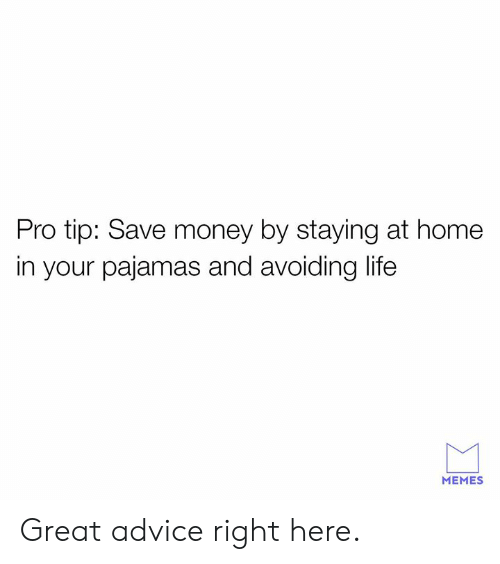 Advice, Dank, and Life: Pro tip: Save money by staying at home  in your pajamas and avoiding life  MEMES Great advice right here.