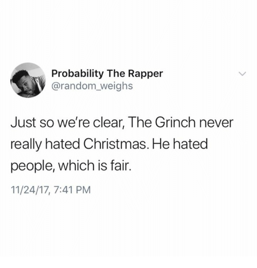Christmas, The Grinch, and Never: Probability The Rapper  @random_weighs  Just so we're clear, The Grinch never  really hated Christmas. He hated  people, which is fair.  11/24/17, 7:41 PM