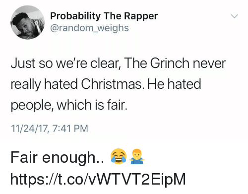 Christmas, The Grinch, and Never: Probability The Rapper  @random_weighs  Just so we're clear, The Grinch never  really hated Christmas. He hated  people, which is fair.  11/24/17, 7:41 PM Fair enough.. 😂🤷‍♂️ https://t.co/vWTVT2EipM