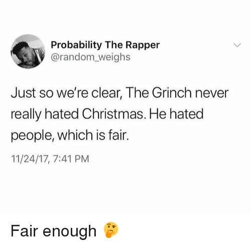 Christmas, Dank, and The Grinch: Probability The Rapper  @random_weighs  Just so we're clear, The Grinch never  really hated Christmas. He hated  people, which is fair.  11/24/17, 7:41 PM Fair enough 🤔