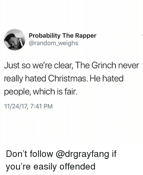 Christmas, The Grinch, and Memes: Probability The Rapper  @random_weighs  Just so we're clear, The Grinch never  really hated Christmas. He hated  people, which is fair.  11/24/17, 7:41 PM Don't follow @drgrayfang if you're easily offended