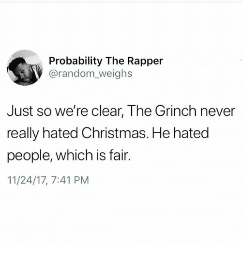 Christmas, The Grinch, and Memes: Probability The Rapper  @random_weighs  Just so we're clear, The Grinch never  really hated Christmas. He hated  people, which is fair.  11/24/17, 7:41 PM