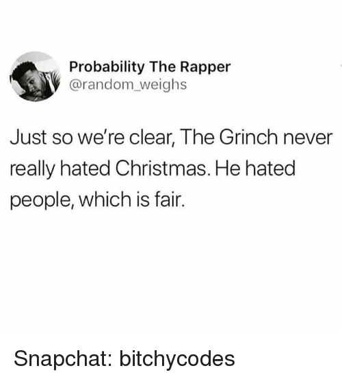 Christmas, The Grinch, and Snapchat: Probability The Rapper  @random_weighs  Just so we're clear, The Grinch never  really hated Christmas. He hated  people, which is fair. Snapchat: bitchycodes
