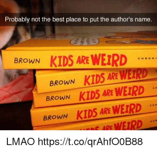 Funny, Lmao, and Weird: Probably not the best place to put the author's name  BROWN  KIDS ARE WEIRD  CHRON  KIDS ARE WETRD  BROWN  BROWN  KIDS ARE WEIRD  BROWN  KIDS ARE WEIRD  ARE WEIRD LMAO https://t.co/qrAhfO0B88