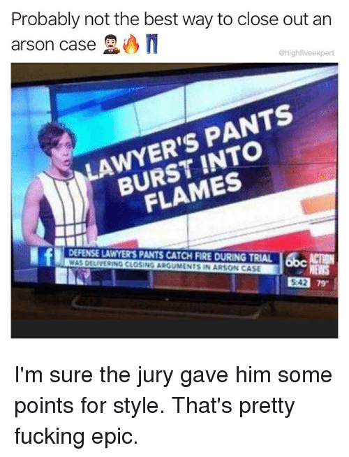 Fire, Fucking, and Memes: Probably not the best way to close out arn  arson case  @highfiveexpert  LAWYER'S PANTS  BURST INTO  FLAMES  DEFENSE LAWYER'S PANTS CATCH FIRE DURING TRIAL ACTION  WAS DELIVERING CLOSING ARGUMENTS IN ARSON CASE  542 79  5:42 I'm sure the jury gave him some points for style. That's pretty fucking epic.