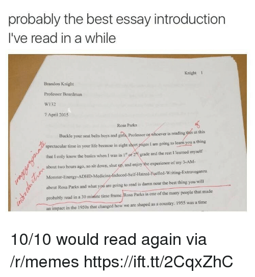 Energy, Life, and Memes: probably the best essay introduction  I've read in a while  Knight 1  Brandon Knight  Professor Boardman  W132  7 April 2015  Rosa Parks  Buckle your seat belts boys and giris, Professor or whoever is reading this at this  spectacular time in your life because in eight short pages I am going to learn you a thing  that I only know the basics when I was in 1 or 2t grade and the rest I learned myself  about two hours ago, so sit down, shut up, and enjoy the experience of my 3-AM-  Monster-Energy-ADHD-Medicine-Induced-Self-Hatred-Fuelled-Writing-Extraveganza  about Rosa Parks and what yod are going to read is damn near the best thing you will  probably read in a 30 minute time frame. Rosa Parks is one of the many people that made  an impact in the 1950s that changed how we are shaped as a country. 1955 was a time 10/10 would read again via /r/memes https://ift.tt/2CqxZhC
