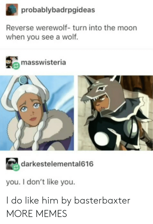 Dank, Memes, and Target: probablybadrpgideas  Reverse werewolf- turn into the moon  when you see a wolf.  masswisteria  darkestelemental616  you. I don't like you. I do like him by basterbaxter MORE MEMES