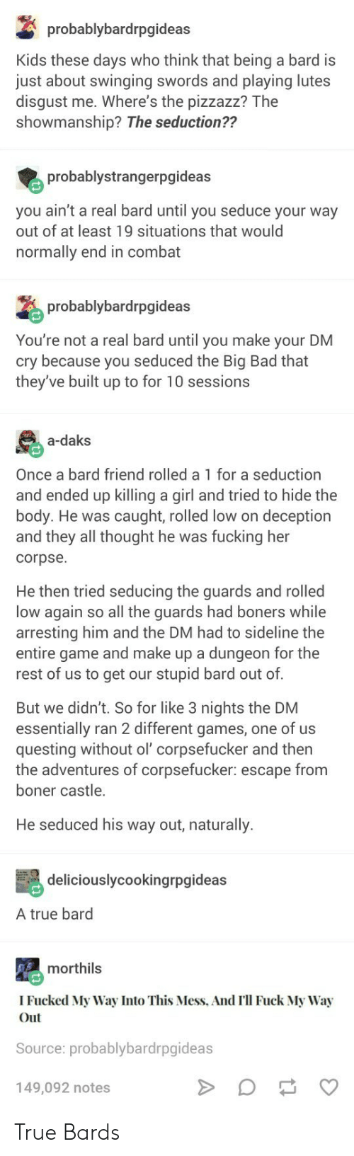 Bad, Boner, and Fucking: probablybardrpgideas  Kids these days who think that being a bard is  just about swinging swords and playing lutes  disgust me. Where's the pizzazz? The  showmanship? The seduction??  probablystrangerpgideas  you ain't a real bard until you seduce your way  out of at least 19 situations that would  normally end in combat  probablybardrpgid  You're not a real bard until you make your DM  cry because you seduced the Big Bad that  they've built up to for 10 sessions  a-daks  Once a bard friend rolled a 1 for a seduction  and ended up killing a girl and tried to hide the  body. He was caught, rolled low on deception  and they all thought he was fucking her  corpse.  He then tried seducing the guards and rolled  low again so all the guards had boners while  arresting him and the DM had to sideline the  entire game and make up a dungeon for the  rest of us to get our stupid bard out of  But we didn't. So for like 3 nights the DNM  essentially ran 2 different games, one of us  questing without ol' corpsefucker and then  the adventures of corpsefucker: escape from  boner castle.  He seduced his way out, naturally.  deliciouslycookingrpgideas  A true bard  morthils  I Fucked My Way Into This Mess, And I'll Fuck My Way  Out  Source: probablybardrpgideas  149,092 notes True Bards