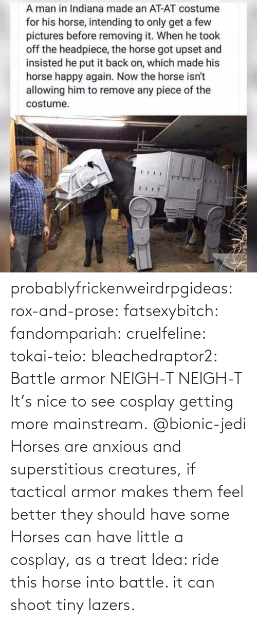 Horses, Jedi, and Target: probablyfrickenweirdrpgideas: rox-and-prose:  fatsexybitch:   fandompariah:  cruelfeline:  tokai-teio:  bleachedraptor2: Battle armor    NEIGH-T  NEIGH-T    It's nice to see cosplay getting more mainstream.    @bionic-jedi     Horses are anxious and superstitious creatures, if tactical armor makes them feel better they should have some    Horses can have little a cosplay, as a treat    Idea: ride this horse into battle. it can shoot tiny lazers.