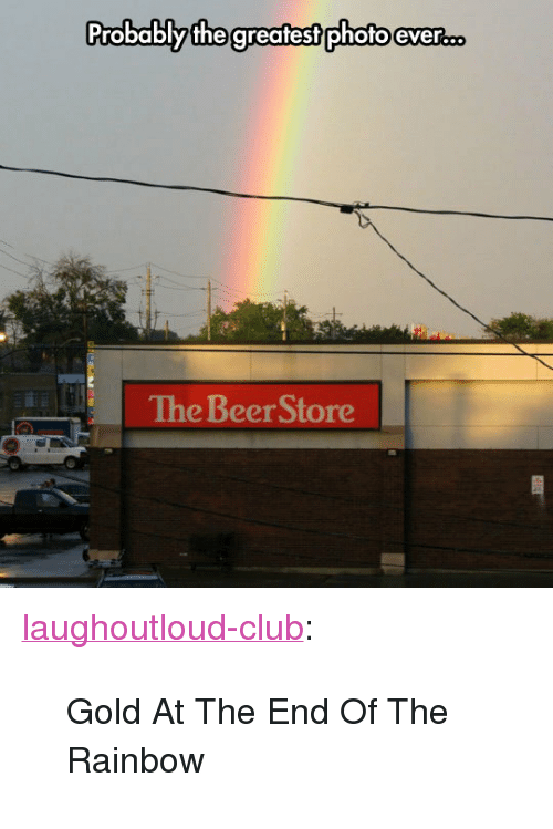 """Beer, Club, and Tumblr: Probablythe greatest photo ever...  The Beer Store <p><a href=""""http://laughoutloud-club.tumblr.com/post/168038610968/gold-at-the-end-of-the-rainbow"""" class=""""tumblr_blog"""">laughoutloud-club</a>:</p>  <blockquote><p>Gold At The End Of The Rainbow</p></blockquote>"""