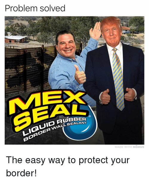 Memes, Seal, and 🤖: Problem solved  the creaton  SEAL  LIQUID Ru  BORDER WALLSE  RUBBER  MADE WITH MOMUS The easy way to protect your border!