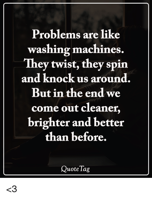 Memes, 🤖, and They: Problems are like  washing machines  They twist, they spin  and knock us around.  But in the end we  come out cleaner,  brighter and better  than before,  QuoteTag <3