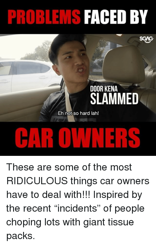 "Memes, Giant, and 🤖: PROBLEMS  FACED BY  SGAG  DOOR KENA  SLAMMED  Eh not so hard lah!  CAR OWNERS These are some of the most RIDICULOUS things car owners have to deal with!!! Inspired by the recent ""incidents"" of people choping lots with giant tissue packs."