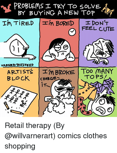 Clothes, Cute, and Memes: PROBLEMS I TRY To solVEj  BY BUYiNG A NEW TOP  FEEL CUTE  VARNER/BUZZFEED  ARTISTŠ Im BROKE TOO MANY  BLOCK CHARGE  TOPS, Retail therapy (By @willvarnerart) comics clothes shopping