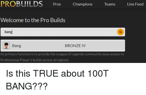 Community, League of Legends, and True: PROBUILDS Pros Champions Teams Live Feed  Welcome to the Pro Builds  bang  Bang  BRONZE IV  Its primary function is to provide the League of Legends community easy access to  Professional Player s builds across all regions