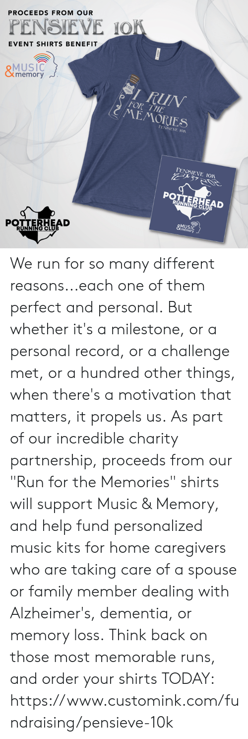 "Club, Family, and Memes: PROCEEDS FROM OUR  PENSIEVE IO  EVENT SHIRTS BENEFIT  MUSIC  memory  RUN  FOR THE  MEMORIES  PENSIEVE ION  PENSIEVE IOK  POTTERHEAD  RUNNING CLUB  MUSIC  memory We run for so many different reasons...each one of them perfect and personal.  But whether it's a milestone, or a personal record, or a challenge met, or a hundred other things, when there's a motivation that matters, it propels us.  As part of our incredible charity partnership, proceeds from our ""Run for the Memories"" shirts will support Music & Memory, and help fund personalized music kits for home caregivers who are taking care of a spouse or family member dealing with Alzheimer's, dementia, or memory loss.  Think back on those most memorable runs, and order your shirts TODAY: https://www.customink.com/fundraising/pensieve-10k"