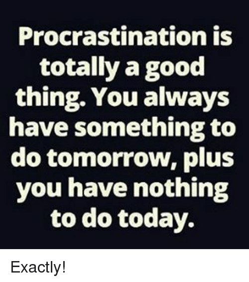 Memes, Procrastination, and 🤖: Procrastination is  totally a good  thing. You always  have something to  do tomorrow, plus  you have nothing  to do today. Exactly!