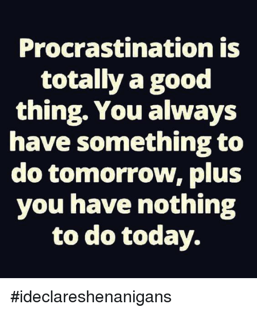 Dank Good And Today Procrastination Is Totally A Good Thing You Always